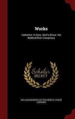 Works: Catherine: A Story. Men's Wives. the Bedford-Row Conspiracy