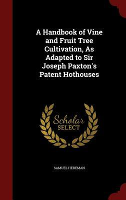 A Handbook of Vine and Fruit Tree Cultivation, as Adapted to Sir Joseph Paxton's Patent Hothouses