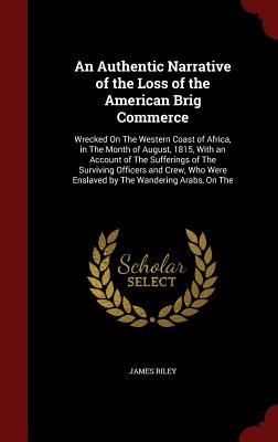 An Authentic Narrative of the Loss of the American Brig Commerce: Wrecked on the Western Coast of Africa, in the Month of August, 1815, with an Account of the Sufferings of the Surviving Officers and Crew, Who Were Enslaved by the Wandering Arabs, on the