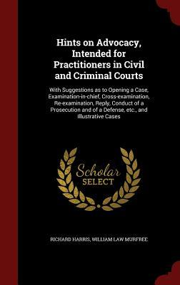 Hints on Advocacy, Intended for Practitioners in Civil and Criminal Courts: With Suggestions as to Opening a Case, Examination-In-Chief, Cross-Examination, Re-Examination, Reply, Conduct of a Prosecution and of a Defense, Etc., and Illustrative Cases