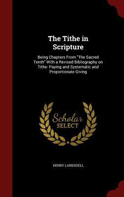 The Tithe in Scripture: Being Chapters from the Sacred Tenth with a Revised Bibliography on Tithe- Paying and Systematic and Proportionate Giving