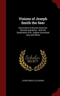Visions of Joseph Smith the Seer: Discoveries of Ancient American Records and Relics: With the Statements of Dr. Lederer (Converted Jew) and Others