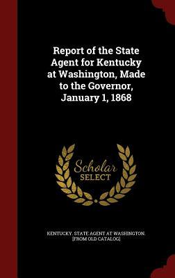 Report of the State Agent for Kentucky at Washington, Made to the Governor, January 1, 1868