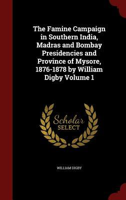 The Famine Campaign in Southern India, Madras and Bombay Presidencies and Province of Mysore, 1876-1878 by William Digby Volume 1