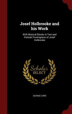 Josef Holbrooke and His Work: With Musical Blocks in Text and Portrait Frontispiece of Josef Holbrooke