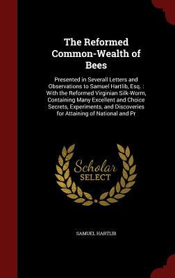 The Reformed Common-Wealth of Bees: Presented in Severall Letters and Observations to Samuel Hartlib, Esq.: With the Reformed Virginian Silk-Worm, Containing Many Excellent and Choice Secrets, Experiments, and Discoveries for Attaining of National and PR