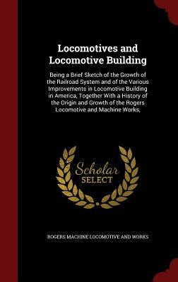 Locomotives and Locomotive Building: Being a Brief Sketch of the Growth of the Railroad System and of the Various Improvements in Locomotive Building in America, Together with a History of the Origin and Growth of the Rogers Locomotive and Machine Works,