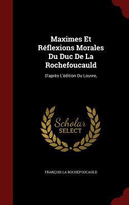 Maximes Et R�flexions Morales Du Duc de la Rochefoucauld: D'Apr�s l'�dition Du Louvre,