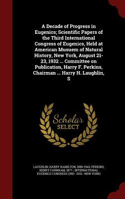 A Decade of Progress in Eugenics; Scientific Papers of the Third International Congress of Eugenics, Held at American Musuem of Natural History, New York, August 21-23, 1932 ... Committee on Publication, Harry F. Perkins, Chairman ... Harry H. Laughlin, S