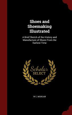 Shoes and Shoemaking Illustrated: A Brief Sketch of the History and Manufacture of Shoes from the Earliest Time