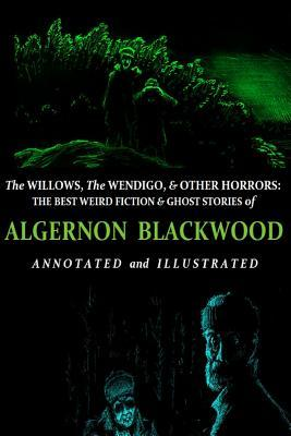 The Willows, The Wendigo, and Other Horrors: The Best Weird Fiction and Ghost Stories of Algernon Blackwood: Annotated and Illustrated Tales of Murder, Mystery, Horror, and Hauntings