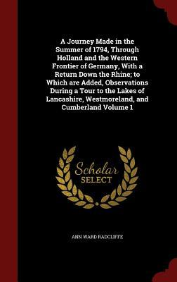 A Journey Made in the Summer of 1794, Through Holland and the Western Frontier of Germany, with a Return Down the Rhine; To Which Are Added, Observations During a Tour to the Lakes of Lancashire, Westmoreland, and Cumberland Volume 1