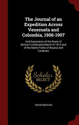 The Journal of an Expedition Across Venezuela and Colombia, 1906-1907: And Exploration of the Route of Bolivar's Celebrated March of 1819 and of the Battle-Fields of Boyac� and Carabobo