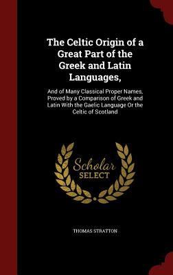 The Celtic Origin of a Great Part of the Greek and Latin Languages,: And of Many Classical Proper Names, Proved by a Comparison of Greek and Latin with the Gaelic Language or the Celtic of Scotland