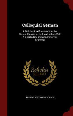 Colloquial German: A Drill-Book in Conversation: For School Classes or Self-Instruction, with a Vocabulary and a Summary of Grammar