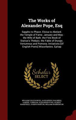 The Works of Alexander Pope, Esq: Sappho to Phaon. Eloisa to Abelard. the Temple of Fame. January and May. the Wife of Bath. the First Book of Statius's Thebais. the Fable of Dryope. Vertumnus and Pomona. Imitations [of English Poets] Miscellanies. Epitap