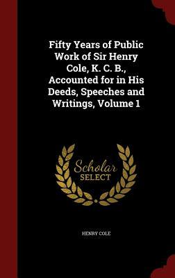 Fifty Years of Public Work of Sir Henry Cole, K. C. B., Accounted for in His Deeds, Speeches and Writings, Volume 1