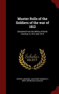Muster Rolls of the Soldiers of the War of 1812: Detached from the Militia of North Carolina, in 1812 and 1814
