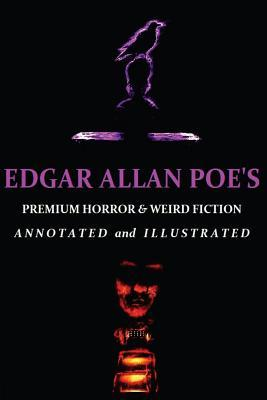 Edgar Allan Poe's Premium Horror and Weird Fiction: Including His Best Macabre Poetry. Annotated and Illustrated Tales of the Grotesque.
