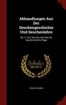 Abhandlungen Aus Der Seuchengeschichte Und Seuchenlehre: Bd., 2. Teil. Die Pest: Die Pest ALS Seuche Und ALS Plage
