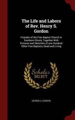 The Life and Labors of Rev. Henry S. Gordon: Founder of the Free Baptist Church in Southern Illinois, Together with Pictures and Sketches of One Hundred Other Free Baptists, Dead and Living