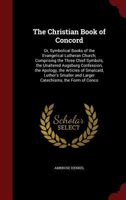 The Christian Book of Concord: Or, Symbolical Books of the Evangelical Lutheran Church; Comprising the Three Chief Symbols, the Unaltered Augsburg Confession, the Apology, the Articles of Smalcald, Luther's Smaller and Larger Catechisms, the Form of Conco