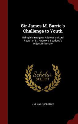 Sir James M. Barrie's Challenge to Youth: Being His Inaugural Address as Lord Rector of St. Andrews, Scotland's Oldest University
