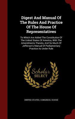 Digest and Manual of the Rules and Practice of the House of Representatives: To Which Are Added the Constitution of the United States of America, with the Amendments Thereto, and So Much of Jefferson's Manual of Parliamentary Practice as Under Rule