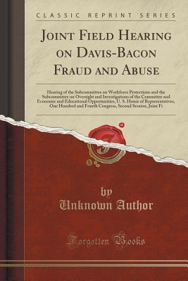 Joint Field Hearing on Davis-Bacon Fraud and Abuse: Hearing of the Subcommittee on Workforce Protections and the Subcommittee on Oversight and Investigations of the Committee and Economic and Educational Opportunities, U. S. House of Representatives, One