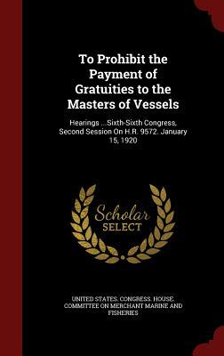 To Prohibit the Payment of Gratuities to the Masters of Vessels: Hearings ...Sixth-Sixth Congress, Second Session on H.R. 9572. January 15, 1920