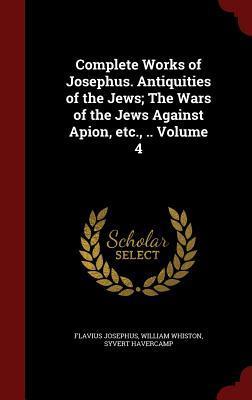 Complete Works of Josephus. Antiquities of the Jews; The Wars of the Jews Against Apion, Etc., .. Volume 4