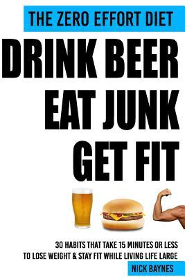 The Zero Effort Diet - Drink Beer, Eat Junk, Get Fit: 30 Habits That Take 15 Minutes or Less to Lose Weight & Stay Fit While Living Life Large