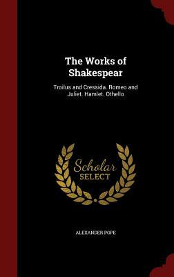 The Works of Shakespear: Troilus and Cressida. Romeo and Juliet. Hamlet. Othello