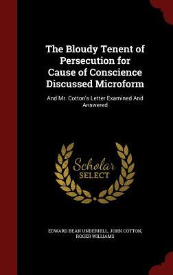 The Bloudy Tenent of Persecution for Cause of Conscience Discussed Microform: And Mr. Cotton's Letter Examined and Answered