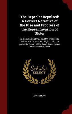 The Repealer Repulsed! a Correct Narrative of the Rise and Progress of the Repeal Invasion of Ulster: Dr. Cooke's Challenge and Mr. O'Connell's Declinature, Tactics, and Flight ... Also, an Authentic Report of the Great Conservative Demonstrations, in Bel