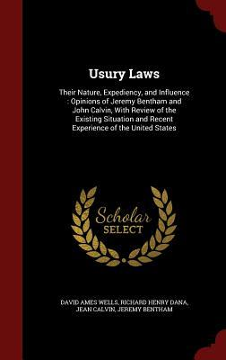 Usury Laws: Their Nature, Expediency, and Influence: Opinions of Jeremy Bentham and John Calvin, with Review of the Existing Situation and Recent Experience of the United States