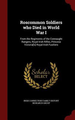 Roscommon Soldiers Who Died in World War I: From the Regiments of the Connaught Rangers, Royal Irish Rifles, Princess Victoria['s] Royal Irish Fusiliers