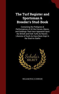 The Turf Register and Sportsman & Breeder's Stud-Book: Containing the Pedigrees & Performances of All the Horses, Mares, and Geldings That Have Appeared Upon the British and Irish Turfs as Racers: Likewise of Such as Have Been Kept in the Stud as Stallio
