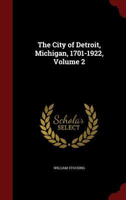 The City of Detroit, Michigan, 1701-1922, Volume 2