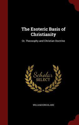 The Esoteric Basis of Christianity: Or, Theosophy and Christian Doctrine
