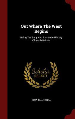 Out Where the West Begins: Being the Early and Romantic History of North Dakota