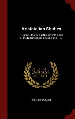 Aristotelian Studies: I. on the Structure of the Seventh Book of the Nicomachean Ethics, Parts 1-10