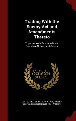 Trading with the Enemy ACT and Amendments Thereto: Together with Proclamations, Executive Orders, and Orders