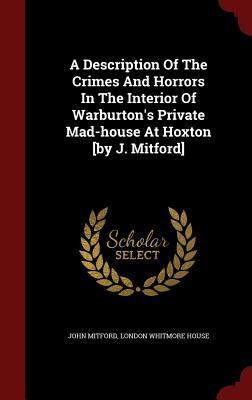 A Description of the Crimes and Horrors in the Interior of Warburton's Private Mad-House at Hoxton [By J. Mitford]
