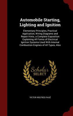 Automobile Starting, Lighting and Ignition: Elementary Principles, Practical Application, Wiring Diagrams and Repair Hints; A Complete Exposition Explaining All Forms of Electrical Ignition Systems Used with Internal Combustion Engines of All Types, Also
