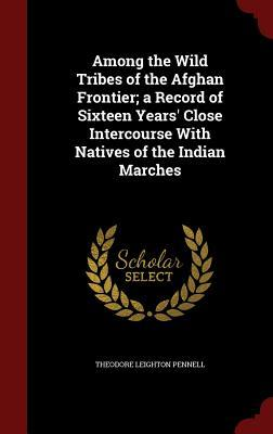 Among the Wild Tribes of the Afghan Frontier; A Record of Sixteen Years' Close Intercourse with Natives of the Indian Marches