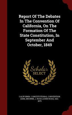Report of the Debates in the Convention of California, on the Formation of the State Constitution, in September and October, 1849