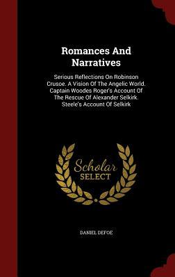 Romances and Narratives: Serious Reflections on Robinson Crusoe. a Vision of the Angelic World. Captain Woodes Roger's Account of the Rescue of Alexander Selkirk. Steele's Account of Selkirk