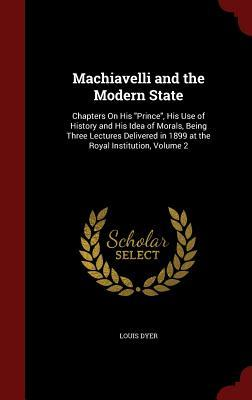 Machiavelli and the Modern State: Chapters on His Prince, His Use of History and His Idea of Morals, Being Three Lectures Delivered in 1899 at the Royal Institution, Volume 2