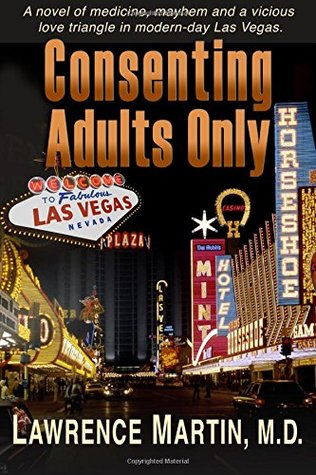 Consenting Adults Only: A novel of medicine, mayhem and a vicious love triangle in modern-day Las Vegas